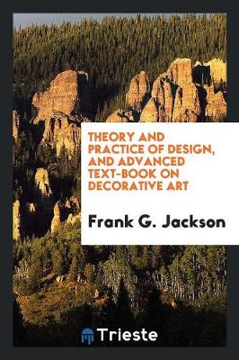 Theory and Practice of Design, and Advanced Text-Book on Decorative Art (Paperback)