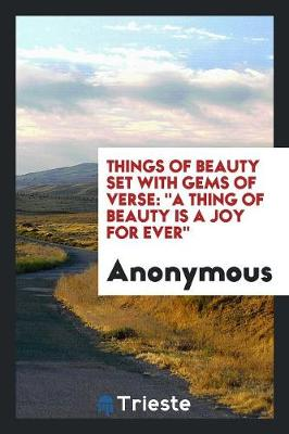 Things of Beauty Set with Gems of Verse: A Thing of Beauty Is a Joy for Ever (Paperback)