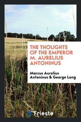 The Thoughts of the Emperor M. Aurelius Antoninus (Paperback)
