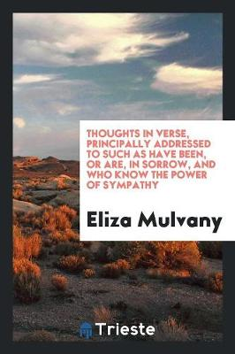 Thoughts in Verse, Principally Addressed to Such as Have Been, or Are, in Sorrow, and Who Know the Power of Sympathy (Paperback)