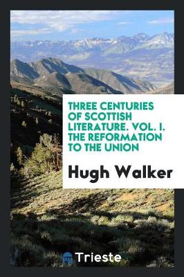 Three Centuries of Scottish Literature. Vol. I. the Reformation to the Union (Paperback)