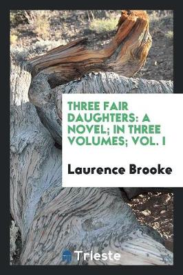 Three Fair Daughters: A Novel; In Three Volumes; Vol. I (Paperback)