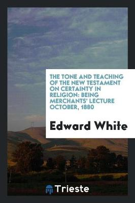 The Tone and Teaching of the New Testament on Certainty in Religion: Being Merchants' Lecture October, 1880 (Paperback)
