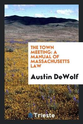 The Town Meeting: A Manual of Massachusetts Law (Paperback)