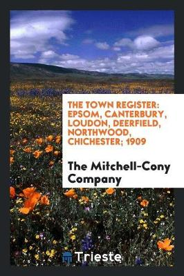 The Town Register: Epsom, Canterbury, Loudon, Deerfield, Northwood, Chichester; 1909 (Paperback)