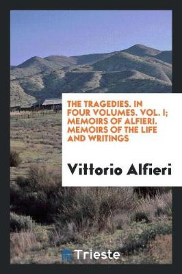 The Tragedies. in Four Volumes. Vol. I; Memoirs of Alfieri. Memoirs of the Life and Writings (Paperback)
