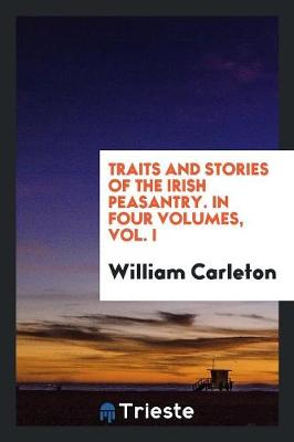 Traits and Stories of the Irish Peasantry. in Four Volumes, Vol. I (Paperback)