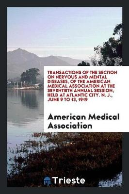 Transactions of the Section on Nervous and Mental Diseases, of the American Medical Association at the Seventieth Annual Session, Held at Atlantic City. N. J., June 9 to 13, 1919 (Paperback)