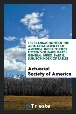 The Transactions of the Actuarial Society of America: Index to First Fifteen Volumes. Part I. General Index. Part II. Subject-Index of Tables (Paperback)