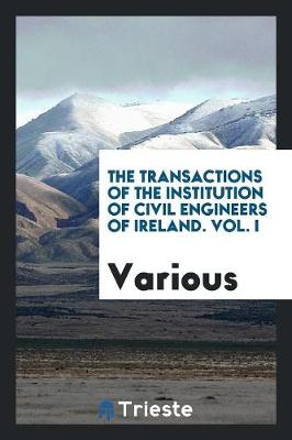 The Transactions of the Institution of Civil Engineers of Ireland. Vol. I (Paperback)