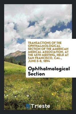 Transactions of the Ophthalmological Section of the American Medical Association, at the 45th Meeting, Held at San Francisco, Cal., June 5-8, 1894 (Paperback)