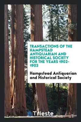 Transactions of the Hampstead Antiquarian and Historical Society for the Years 1902-1903 (Paperback)