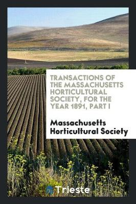 Transactions of the Massachusetts Horticultural Society, for the Year 1891, Part I (Paperback)