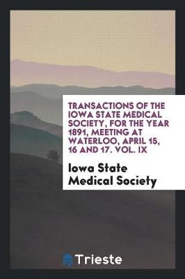 Transactions of the Iowa State Medical Society, for the Year 1891, Meeting at Waterloo, April 15, 16 and 17. Vol. IX (Paperback)