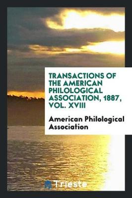 Transactions of the American Philological Association, 1887, Vol. XVIII (Paperback)