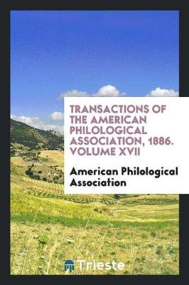 Transactions of the American Philological Association, 1886. Volume XVII (Paperback)