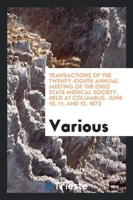 Transactions of the Twenty-Eighth Annual Meeting of the Ohio State Medical Society, Held at Columbus, June 10, 11, and 12, 1873 (Paperback)