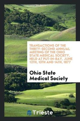 Transactions of the Thirty-Second Annual Meeting of the Ohio State Medical Society, Held at Put-In-Bay, June 12th, 13th and 14th, 1877 (Paperback)