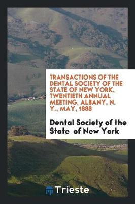 Transactions of the Dental Society of the State of New York, Twentieth Annual Meeting, Albany, N. Y., May, 1888 (Paperback)