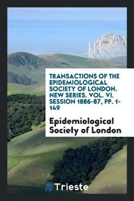 Transactions of the Epidemiological Society of London. New Series. Vol. VI. Session 1886-87, Pp. 1-149 (Paperback)