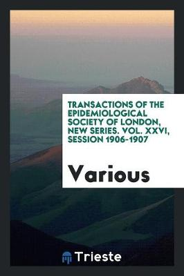 Transactions of the Epidemiological Society of London, New Series. Vol. XXVI, Session 1906-1907 (Paperback)