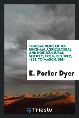 Transactions of the Hingham Agricultural and Horticultural Society, from October, 1858, to March, 1861 (Paperback)