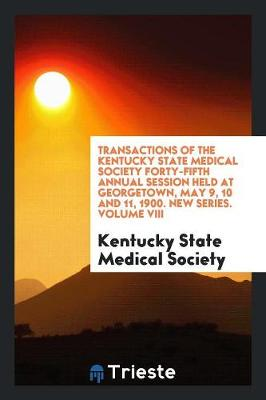 Transactions of the Kentucky State Medical Society Forty-Fifth Annual Session Held at Georgetown, May 9, 10 and 11, 1900. New Series. Volume VIII (Paperback)
