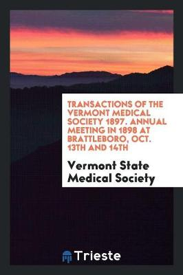 Transactions of the Vermont Medical Society 1897. Annual Meeting in 1898 at Brattleboro, Oct. 13th and 14th (Paperback)