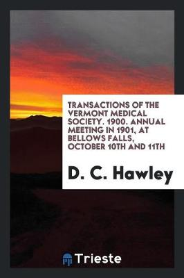 Transactions of the Vermont Medical Society. 1900. Annual Meeting in 1901, at Bellows Falls, October 10th and 11th (Paperback)