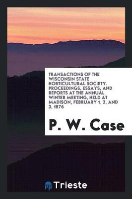 Transactions of the Wisconsin State Horticultural Society. Proceedings, Essays, and Reports at the Annual Winter Meeting, Held at Madison, February 1, 2, and 3, 1876 (Paperback)