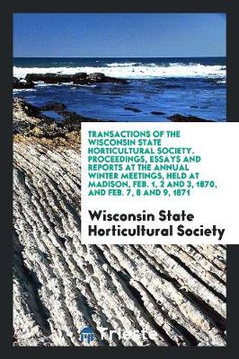 Transactions of the Wisconsin State Horticultural Society. Proceedings, Essays and Reports at the Annual Winter Meetings, Held at Madison, Feb. 1, 2 and 3, 1870, and Feb. 7, 8 and 9, 1871 (Paperback)