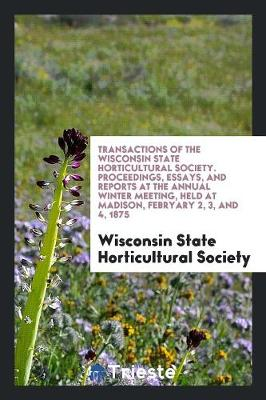 Transactions of the Wisconsin State Horticultural Society. Proceedings, Essays, and Reports at the Annual Winter Meeting, Held at Madison, Febryary 2, 3, and 4, 1875 (Paperback)