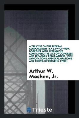 A Treatise on the Federal Corporation Tax Law of 1909, Together with Appendices Containing the Act of Congress and Treasury Regulations, with Annotations and Explanations and Forms of Returns. [1910] (Paperback)