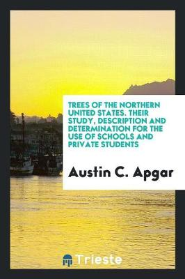 Trees of the Northern United States: Their Study, Description and Determination, for the Use of Schools and Private Students (Paperback)