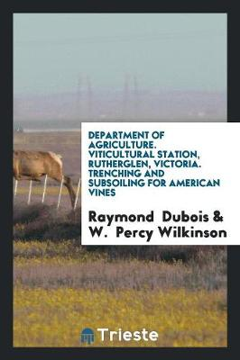 Department of Agriculture. Viticultural Station, Rutherglen, Victoria. Trenching and Subsoiling for American Vines (Paperback)