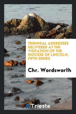 Triennial Addresses Delivered at the Visitation of the Diocese of Lincoln; Fifth Series (Paperback)