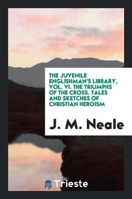The Juvenile Englishman's Library, Vol. VI. the Triumphs of the Cross. Tales and Sketches of Christian Heroism (Paperback)