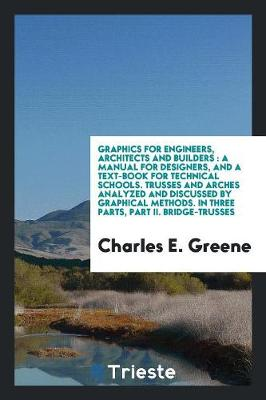 Graphics for Engineers, Architects and Builders: A Manual for Designers, and a Text-Book for Technical Schools. Trusses and Arches Analyzed and Discussed by Graphical Methods. in Three Parts, Part II. Bridge-Trusses (Paperback)