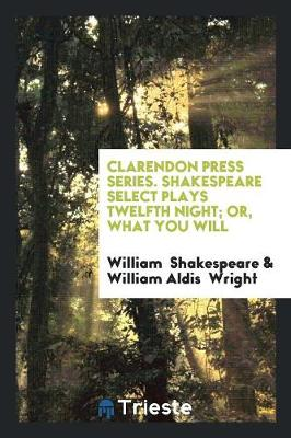 Clarendon Press Series. Shakespeare Select Plays Twelfth Night; Or, What You Will (Paperback)