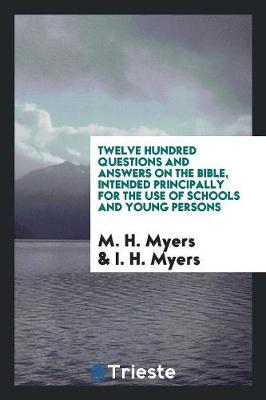 Twelve Hundred Questions and Answers on the Bible, Intended Principally for the Use of Schools and Young Persons (Paperback)