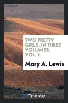 Two Pretty Girls. in Three Volumes. Vol. II (Paperback)