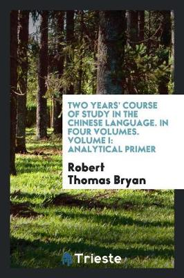 Two Years' Course of Study in the Chinese Language. in Four Volumes. Volume I: Analytical Primer (Paperback)