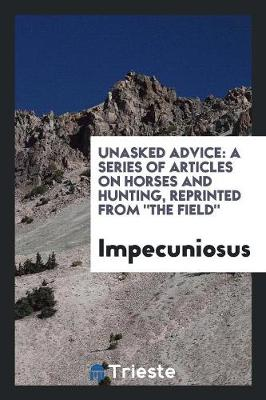 Unasked Advice: A Series of Articles on Horses and Hunting, Reprinted from the Field (Paperback)
