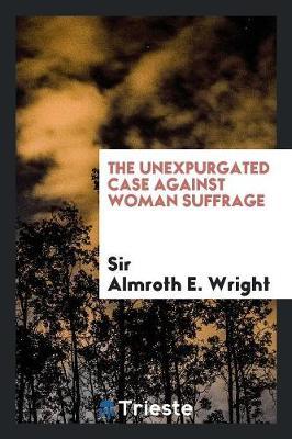 The Unexpurgated Case Against Woman Suffrage (Paperback)