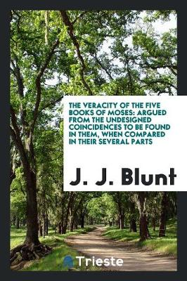 The Veracity of the Five Books of Moses: Argued from the Undesigned Coincidences to Be Found in Them, When Compared in Their Several Parts (Paperback)