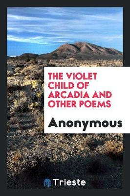 The Violet Child of Arcadia and Other Poems (Paperback)