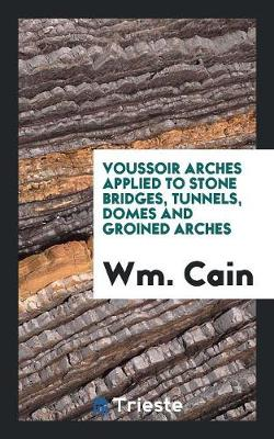 Voussoir Arches Applied to Stone Bridges, Tunnels, Domes and Groined Arches (Paperback)