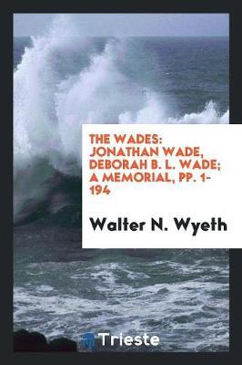 The Wades: Jonathan Wade, Deborah B. L. Wade; A Memorial, Pp. 1-194 (Paperback)