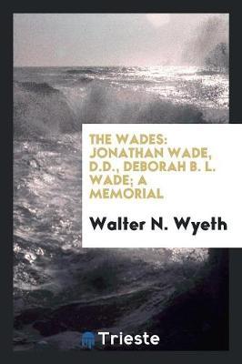 The Wades: Jonathan Wade, D.D., Deborah B. L. Wade; A Memorial (Paperback)