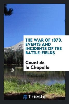 The War of 1870. Events and Incidents of the Battle-Fields (Paperback)